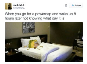 SpongeBob, Knowing, and Jack: Jack Mull  @J4CKMULL  Follow  When you go for a powernap and wake up 8  hours later not knowing what day it is 23 Caveman SpongeBob Tweets That will Make You Laugh