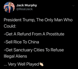 Best President Ever: Jack Murphy  @RealJack  President Trump, The Only Man Who  Could:  -Get A Refund From A Prostitute  Sell Rice To China  -Get Sanctuary Cities To Refuse  llegal Aliens  ...Very Well Played Best President Ever