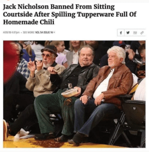 Dank, Jack Nicholson, and Tupperware: Jack Nicholson Banned From Sitting  Courtside After Spilling Tupperware Full Of  Homemade Chili  4/05/18 4:07pm . SEE MORE: VOL 54 ISSUE 14