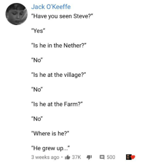 "Does this count because Minecraft is ""Perfect"": Jack O'Keeffe  ""Have you seen Steve?""  ""Yes""  ""Is he in the Nether?""  ""No""  ""Is he at the village?""  ""No""  ""Is he at the Farm?""  ""No""  ""Where is he?""  ""He grew up...  3 weeks ago • I6 37K 1  目500 Does this count because Minecraft is ""Perfect"""