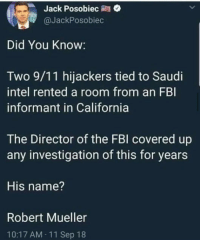 9/11, Fbi, and California: Jack Posobiec  @JackPosobiec  Did You Know:  Two 9/11 hijackers tied to Saudi  intel rented a room from an FBI  informant in California  The Director of the FBl covered up  any investigation of this for years  His name?  Robert Mueller  10:17 AM 11 Sep 18 NOW YOU KNOW. AND KNOWING IS HALF THE BATTLE.
