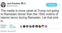 America, Facebook, and Friends: Jack Posobiec  @JackPosobiec  Following  The media is more upset at Trump not going  to Ramadan dinner than the 1500 victims of  Islamic terror during Ramadan. Let that sink  in  Retweets Likes  6,655 10,733  8:56 PM 25 Jun 2017 LIKE & TAG YOUR FRIENDS ------------------------- 🚨Partners🚨 😂@the_typical_liberal 🎙@too_savage_for_democrats 📣@the.conservative.patriot Follow: @rightwingsavages & Like us on Facebook: The Right-Wing Savages Follow my backup page @tomorrowsconservatives -------------------- conservative libertarian republican democrat gop liberals maga makeamericagreatagain trump liberal american donaldtrump presidenttrump american 3percent maga usa america draintheswamp patriots nationalism sorrynotsorry politics patriot patriotic ccw247 2a 2ndamendment