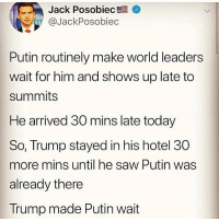 God I love Trump.: Jack Posobiec +  @JackPosobiec  Putin routinely make world leaders  wait for him and shows up late to  summits  He arrived 30 mins late today  So, Trump stayed in his hotel 30  more mins until he saw Putin was  already there  Trump made Putin wait God I love Trump.