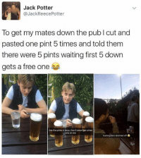 Meme, Memes, and Best: Jack Potter  @JackReecePotter  To get my mates down the pub I cut and  pasted one pint 5 times and told them  there were 5 pints waiting first 5 down  gets a free one  Got five pints in boys, first 5 down get a free  ne on me  Fuming he's stormed off @jokezar has to be the best meme page on here 😂