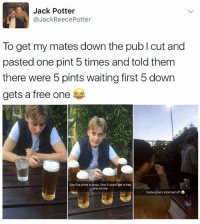 Free, Pint, and British: Jack Potter  @JackReecePotter  To get my mates down the publ cut and  pasted one pint 5 times and told them  there were 5 pints waiting first 5 down  gets a free one  Got five pints in boys, first 5 down get a free  e on me  Fuming he's stormed off @thehumourfeed is defo one of my favourites on insta😂
