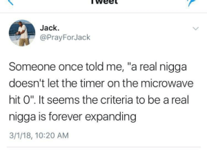"""The book is still being written: Jack  @PrayForJack  Someone once told me, """"a real nigga  doesn't let the timer on the microwave  hit O"""". It seems the criteria to be a real  nigga is forever expanding  3/1/18, 10:20 AM The book is still being written"""