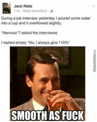 """Job Interview, Memes, and Smooth: Jack Rees  1 hr. Great Somerford  During a job interview yesterday l poured some water  into a cup and it overflowed slightly,  Nervous""""? asked the interviewer,  I replied simply """"No, l always give 110%""""  SMOOTH AS FUCK You're hired!"""