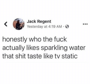 Shit, Fuck, and Water: Jack Regent  Yesterday at 4:19 AM  honestly who the fuck  actually likes sparkling water  that shit taste like tv static Y'all agree?! 😂☠️👇 https://t.co/EyXs1kJxe6