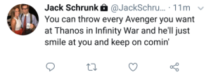 Infinity, Smile, and Hell: Jack Schrunk @JackSchru... 11m  You can throw every Avenger you want  at Thanos in Infinity War and he'll just  smile at you and keep on comin' G.O.A.T.