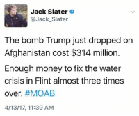 (S): Jack Slater  @Jack Slater  The bomb Trump just dropped on  Afghanistan cost $314 million.  Enough money to fix the water  crisis in Flint almost three times  over. #MOAB  4/13/17, 11:39 AM (S)