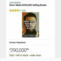 "Books, Memes, and Soon...: Jack Stratton  How I Made $290,000 Selling Books  (34)  HOW I MADE  SELLING  BOOKS  $290,0  JACK STRATTON  Format: Paperback  290,0000  Only 1 left in stock - order soon. <p>What a hecking genius via /r/memes <a href=""https://ift.tt/2wqOZkU"">https://ift.tt/2wqOZkU</a></p>"