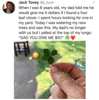 "Dad, Memes, and Saw: Jack Tovey @j_tuvs  When I was 6 years old, my dad told me he  would give me 5 dollars if I found a four  leaf clover. I spent hours looking for one in  my yard. Today I was watering my new  trees and saw this. My dad's no longer  with us but I yelled at the top of my lungs:  ""DAD YOU OWE ME $5!!"" 😭😭😭❤️ sadpost"