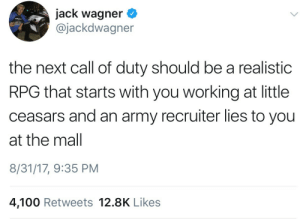 Anaconda, Army, and Call of Duty: jack wagner <  @jackdwagner  the next call of duty should be a realistic  RPG that starts with you working at little  ceasars and an army recruiter lies to you  at the mal  8/31/17, 9:35 PM  4,100 Retweets 12.8K Like:s