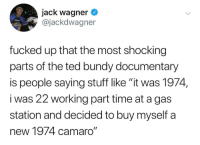 "What about 2019: jack wagner  @jackdwagner  fucked up that the most shocking  parts of the ted bundy documentary  is people saying stuff like ""it was 1974,  i was 22 working part time at a gas  station and decided to buy myself a  new 1974 camaro"" What about 2019"