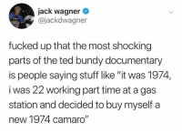 "wagner: jack wagner  @jackdwagner  fucked up that the most shocking  parts of the ted bundy documentary  is people saying stuff like ""it was 1974,  i was 22 working part time at a gas  station and decided to buy myself a  new 1974 camaro"""