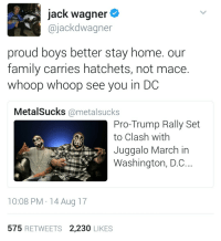 "Family, Gif, and Tumblr: jack wagner  @jackdwagner  proud boys better stay home. our  family carries hatchets, not mace.  whoop whoop see you in DC  MetalSucks @metalsucks  Pro-Trump Rally Set  to Clash with  Juggalo March in  Washington, D.C.  10:08 PM 14 Aug 17  575 RETWEETS 2,230 LIKES <figure class=""tmblr-full"" data-orig-width=""500"" data-orig-height=""208"" data-tumblr-attribution=""scottcee:459NXPmvzJ1JanNiFUjFsw:ZLzVmt1GEuzOC"" data-orig-src=""https://78.media.tumblr.com/d132475d9c5facfddb1bb0f83f21a5e2/tumblr_n5si92k04n1rls1ymo1_500.gif""><img src=""https://78.media.tumblr.com/d132475d9c5facfddb1bb0f83f21a5e2/tumblr_inline_out1fhwAb51rw09tq_540.gif"" data-orig-width=""500"" data-orig-height=""208"" data-orig-src=""https://78.media.tumblr.com/d132475d9c5facfddb1bb0f83f21a5e2/tumblr_n5si92k04n1rls1ymo1_500.gif""/></figure>"