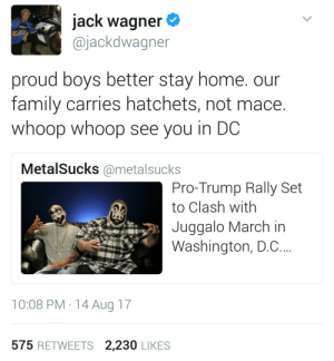 Family, Home, and Trump: jack wagner  @jackdwagner  proud boys better stay home. our  family carries hatchets, not mace.  whoop whoop see you in DC  MetalSucks @metalsucks  Pro-Trump Rally Set  to Clash with  Juggalo March in  Washington, D.C.  10:08 PM 14 Aug 17  575 RETWEETS 2,230 LIKES What is going on  here ?