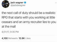 Would you do it all over again if you could?: jack wagner  @jackdwagner  the next call of duty should be a realistic  RPG that starts with you working at little  ceasars and an army recruiter lies to you  at the mall  8/31/17, 9:35 PM  4,100 Retweets 12.8K Likes Would you do it all over again if you could?