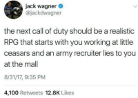 "Anaconda, Club, and Tumblr: jack wagner  @jackdwagner  the next call of duty should be a realistic  RPG that starts with you working at little  ceasars and an army recruiter lies to you  at the mall  8/31/17, 9:35 PM  4,100 Retweets 12.8K Likes <p><a href=""http://laughoutloud-club.tumblr.com/post/175701665135/can-confirm"" class=""tumblr_blog"">laughoutloud-club</a>:</p>  <blockquote><p>Can confirm</p></blockquote>"
