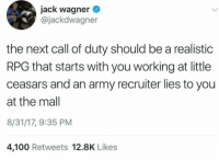 Anaconda, Army, and Call of Duty: jack wagner  @jackdwagner  the next call of duty should be a realistic  RPG that starts with you working at little  ceasars and an army recruiter lies to you  at the mall  8/31/17, 9:35 PM  4,100 Retweets 12.8K Likes
