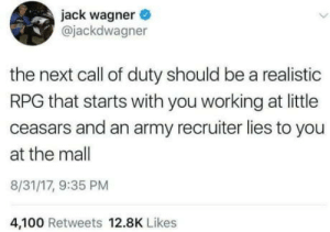 laughoutloud-club:  Can confirm: jack wagner  @jackdwagner  the next call of duty should be a realistic  RPG that starts with you working at little  ceasars and an army recruiter lies to you  at the mall  8/31/17, 9:35 PM  4,100 Retweets 12.8K Likes laughoutloud-club:  Can confirm