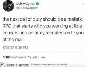 failnation:  Military slim: jack wagner  @jackdwagner  the next call of duty should be a realistic  RPG that starts with you working at little  ceasars and an army recruiter lies to you  at the mall  8/31/17, 9:35 PM  4,100 Retweets 12.8K Likes  Sexy singles near you, but they are not interested. failnation:  Military slim