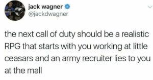 Call of Duty: jack wagner  @jackdwagner  the next call of duty should be a realistic  RPG that starts with you working at little  ceasars and an army recruiter lies to you  at the mall