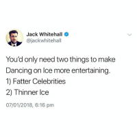 Dancing, British, and Jack Whitehall: Jack Whitehall  @jackwhitehall  You'd only need two things to make  Dancing on lce more entertaining  1) Fatter Celebrities  2) Thinner lce  07/01/2018, 6:16 pnm I feel like this was your suggestion @studentproblems 😂