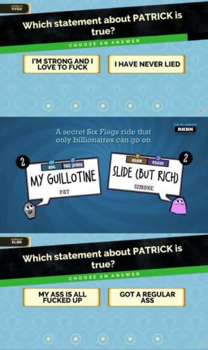 troubleincorporated:  pat gill, walking meme man: a visual story told in three parts: jackbox.tv  vvav  Which statement about PATRICK is  true?  CHOOSE AN ANSWER  I'M STRONG ANDI  LOVE TO FUCK  I HAVE NEVER LIED   Join the audience!  RKBN  A secret Six Flags ride that  only billionaires can go on  tv  ADAM  PISSIN  BDG THE JENNA  M GUILOTINE SE(bUTRICH  SIMONE  PAT   jackbox ty  ELBR  Which statement about PATRICK is  true?  CHOOSE AN ANSWER  MY ASS IS ALL  FUCKED UP  GOT A REGULAR  ASS troubleincorporated:  pat gill, walking meme man: a visual story told in three parts