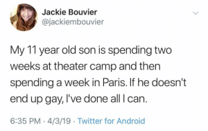 Android, Twitter, and Paris: Jackie Bouvier  @jackiembouvier  My 11 year old son is spending two  weeks at theater camp and then  spending a week in Paris. If he doesn't  end up gay, I've done all I can.  6:35 PM 4/3/19 Twitter for Android Do you.
