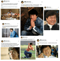 """Beautiful, Friends, and Jackie Chan: Jackie Chan  10 hrs  Jackie Chan  August 17 at 11:51am  Just wanna say a big big """"thank you"""" to my dearest  fans for your gifts and donations! I received them  I'm always grateful for today...or this momet... and  for YOU! My friends, my fans, my brothers..  (http://jackiechan.com/blog/2017/09/11/thanks-  fans/)  成龍Jackie Chan  August 14 at 11:49am  Your smile makes life SO much more beautiful!  H Jackie Chan  August 24 at 10:59am  If you can't do the little things right, you'll never be able  to do the big things right!! The little things in life  matter!  が  成龍Jackie Chan  July 27 at 11:34am  Practise makes progress.. and can lead to success.  (But I wasn't thinking that much at the time!)  成龍Jackie Chan  August 1 at 11:07am  5E Jackie Chan  July 25 at 11:23am  I know YOU have the power... to make someone smile  No matter how hard you try, there will always be  someone wholl misunderstand you. That's ok! As long  as you do your best with a straight mind and a kind  heart, people will see who you really are! <p>Jackie Chan makes me so happy via /r/wholesomememes <a href=""""http://ift.tt/2fcfGP1"""">http://ift.tt/2fcfGP1</a></p>"""