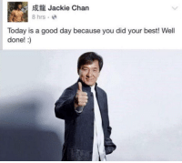 <p>Wise words from a wise man.</p>: Jackie Chan  8 hrs. e  Today is a good day because you did your best! Well  done!:) <p>Wise words from a wise man.</p>