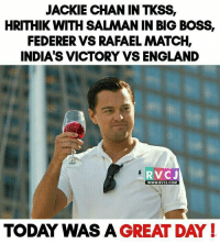 Today was a great day.. rvcjinsta: JACKIE CHAN IN TKSS,  HRITHIK WITH SALMAN IN BIG BOSS,  FEDERER VS RAFAELMATCH,  INDIA'S VICTORY VS ENGLAND  RVC J  WWW. RVCI COM  TODAY WAS A GREAT DAY! Today was a great day.. rvcjinsta