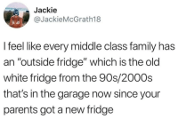 "In The Garage: Jackie  @JackieMcGrath18  I feel like every middle class family has  an ""outside fridge"" which is the old  white fridge from the 90s/2000s  that's in the garage now since your  parents got a new fridge"