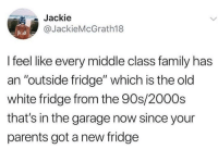 "Who has one?: Jackie  @JackieMcGrath18  I feel like every middle class family has  an ""outside fridge"" which is the old  white fridge from the 90s/2000s  that's in the garage now since your  parents got a new fridge Who has one?"