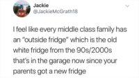 "Oh, my god how did you know: Jackie  @JackieMcGrath18  I feel like every middle class family has  an ""outside fridge"" which is the old  white fridge from the 90s/2000s  that's in the garage now since your  parents got a new fridge Oh, my god how did you know"