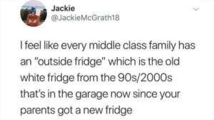 "Oh, my god how did you know by xexddx MORE MEMES: Jackie  @JackieMcGrath18  I feel like every middle class family has  an ""outside fridge"" which is the old  white fridge from the 90s/2000s  that's in the garage now since your  parents got a new fridge Oh, my god how did you know by xexddx MORE MEMES"