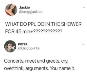 Shower, Ppl, and Cry: Jackie  @omggjackiee  WHAT DO PPL DO IN THE SHOWER  FOR 45 min+???????????'?  PETER  @okigboHTX  Concerts, meet and greets, cry,  overthink, arguments. You name it. Seances, parties, the usual.