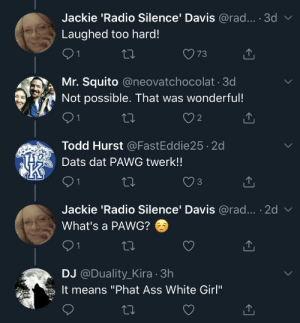 "PAWG: Jackie 'Radio Silence' Davis @rad... · 3d v  Laughed too hard!  73  Mr. Squito @neovatchocolat 3d  Not possible. That was wonderful!  Todd Hurst @FastEddie25 2d  Dats dat PAWG twerk!!  3  Jackie 'Radio Silence' Davis @rad... · 2d v  What's a PAWG?  91  DJ @Duality_Kira · 3h  It means ""Phat Ass White Girl""  27 PAWG"