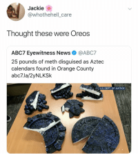 Lit, News, and Wow: Jackie  whothehelli_care  Thought these were OreoS  ABC7 Eyewitness News @ABC7  25 pounds of meth disguised as Aztec  calendars found in Orange County  abc7.la/2yNLKSk  U.S. DEPT. OF JUSTICE Wow the Aztecs were lit