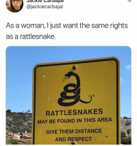 Is that too much to ask?: @jackiecarbajal  As a woman, I just want the same rights  as a rattlesnake.  RATTLESNAKES  MAY BE FOUND IN THIS AREA  GIVE THEM DISTANCE  AND RESPECT Is that too much to ask?