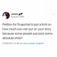 England, Snapchat, and British: @Jacko_1995  Petition for Snapchat to put a limit on  how much you can put on your story  because some people just post some  absolute shite!!  27/09/2017, 9:46 pm from Leeds, England Honestly bro😂 @hereforthebanter_