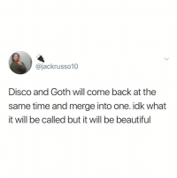 Beautiful, Time, and Relatable: @jackrusso10  Disco and Goth will come back at the  same time and merge into one. idk what  it will be called but it will be beautiful are you ready?