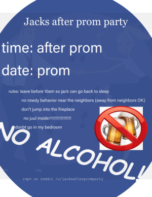 Party, Reddit, and Alcohol: Jacks after prom party  time: after prom  date: promm  rules: leave before 10am so jack can go back to sleep  no rowdy behavior near the neighbors (away from neighbors OK)  don't jump into the fireplace  no juul inside!!  NO ALCOHOL  donbt go in my bedroom  rspv on reddit /u/jacksafterpromparty decided to throw an after prom party and needed flyers (of course)