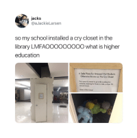 Finals, School, and Break: jacks  @aJackieLarsen  so my school installed a cry closet in the  library LMFAOOOOoOOOO what is higher  education  A Safe Place for Stressed Out Students  Otherwise known as The Cry Closet  This space is meant to provide a place for  students studying for finals to take a short 10  minute break  Rules of the Closet  SP As if 😅