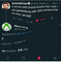 Jacksepticeye @Jack.Septic_E... 46m  rumour went around recently that I died. I  aranteeyouwith 100% certainty that  it's true, I am dead  1837 16.6K  Xbox UK  @xboxuk  Replying to @Jack Septih  8:03 pm 19 Feb 19  10 Retweets  274 Likes