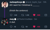 Christmas, Dad, and Reddit: Jacksepticeye@Jack_Septic_Eye 10h  All I want for Christmas is  (Finish the sentence)  Joey@TheAn1meMan 5m  dad.