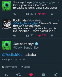 """Lmao: Jacksepticeye  @Jack Septic Eye 1h  Girl is your ass a Cactus?  Because it looks quite succulent!  13 2,276 13K  M  FoolishKia  @FoolishKia  1h  Septic Eye I haven't heard  that one before haha!  my fav one is """"my love for you is  like diarrhea, I can't hold it in."""" :P  13 30 375  M  Jacksepticeye  @Jack Septic Eye  @Foolish Kia hahaha  9:08 pm 28 Jan 17  19  RETWEETS 414  LIKES Lmao"""