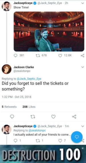 Anaconda, Friends, and Instagram: Jacksepticeye@Jack Septic Eye 2h  Show Time!  381  t 678  12.8K  Jackson Clarke  @zealotonpc  Replying to @Jack Septic Eye  Did you forget to sell the tickets or  something?  1:32 PM-Oct 25, 2018  5 Retweets  208 Likes  Jacksepticeye@Jack_Septic_Eye 1m  Replying to @zealotonpc  I actually asked all of your friends to come.  DESTRUCTION 100 melonmemes:Follow us on instagram for the best content!: https://www.instagram.com/realmelonmemes