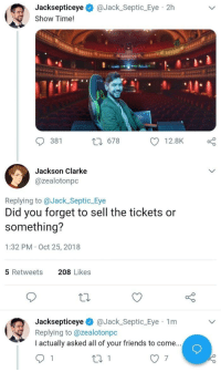 Friends, Time, and MeIRL: Jacksepticeye @Jack_Septic_Eye 2h  Show Time!  381  t 678  Jackson Clarke  @zealotonpc  Replying to @Jack_Septic_Eye  Did you forget to sell the tickets or  something?  1:32 PM Oct 25, 2018  5 Retweets  208 Likes  Jacksepticeye @Jack_Septic_Eye 1m  Replying to @zealotonpc  I actually asked all of your friends to come. meirl